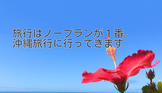 旅行はノープランが1番。沖縄旅行に行ってきます